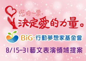 BiG行動夢想家 您的一票決定愛的力量~8/15-8/31藝文表演領域 趕快來提案!!
